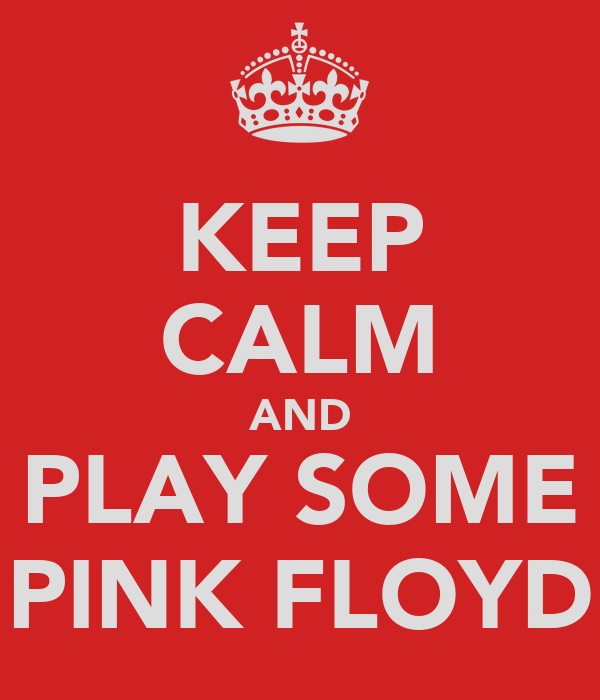 KEEP CALM AND PLAY SOME PINK FLOYD