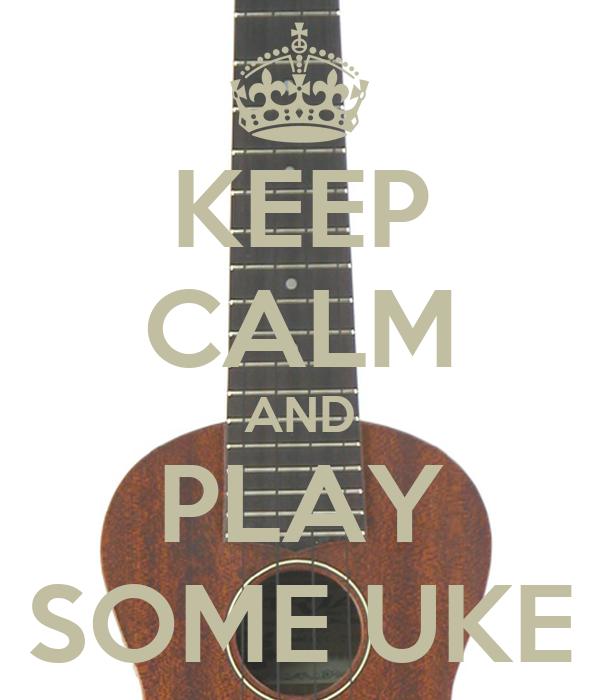KEEP CALM AND PLAY SOME UKE