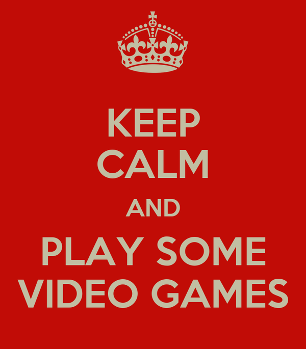 KEEP CALM AND PLAY SOME VIDEO GAMES