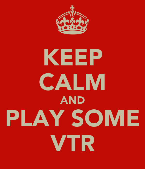 KEEP CALM AND PLAY SOME VTR