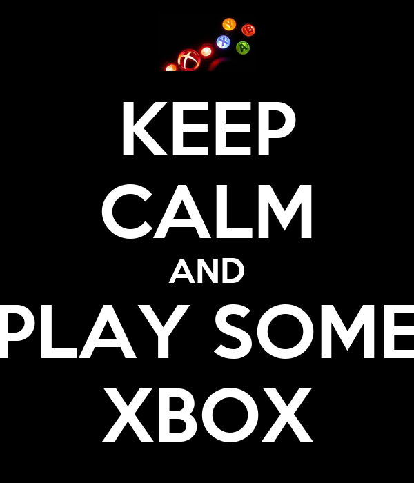 KEEP CALM AND PLAY SOME XBOX