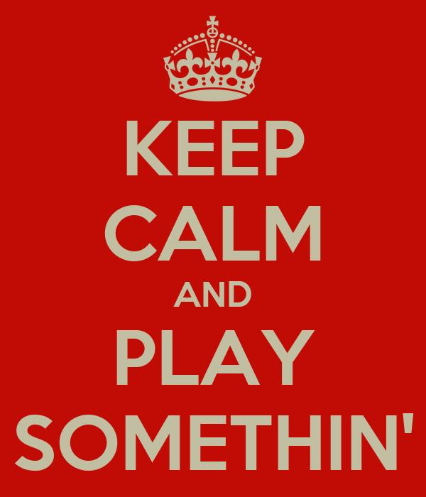 KEEP CALM AND PLAY SOMETHIN'