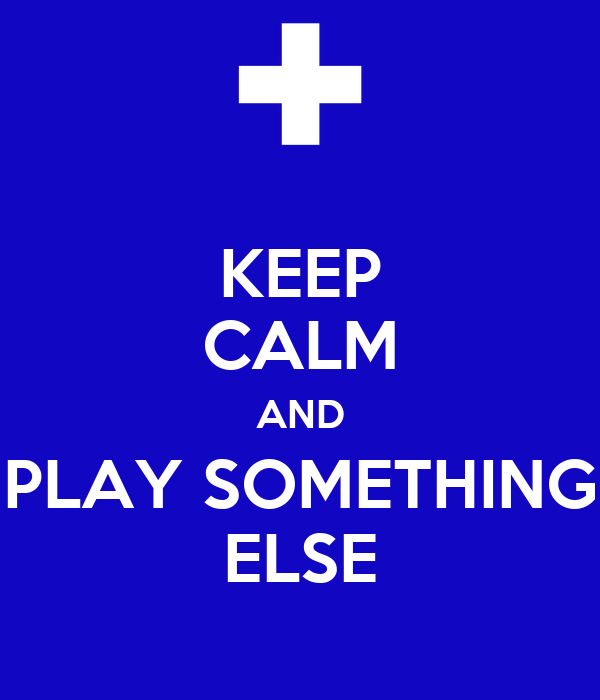 KEEP CALM AND PLAY SOMETHING ELSE