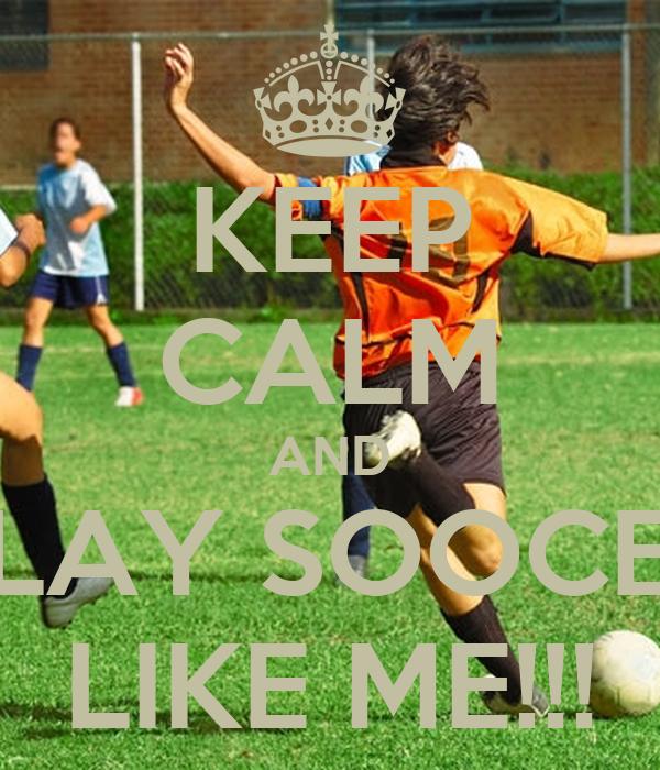 KEEP CALM AND PLAY SOOCER LIKE ME!!!