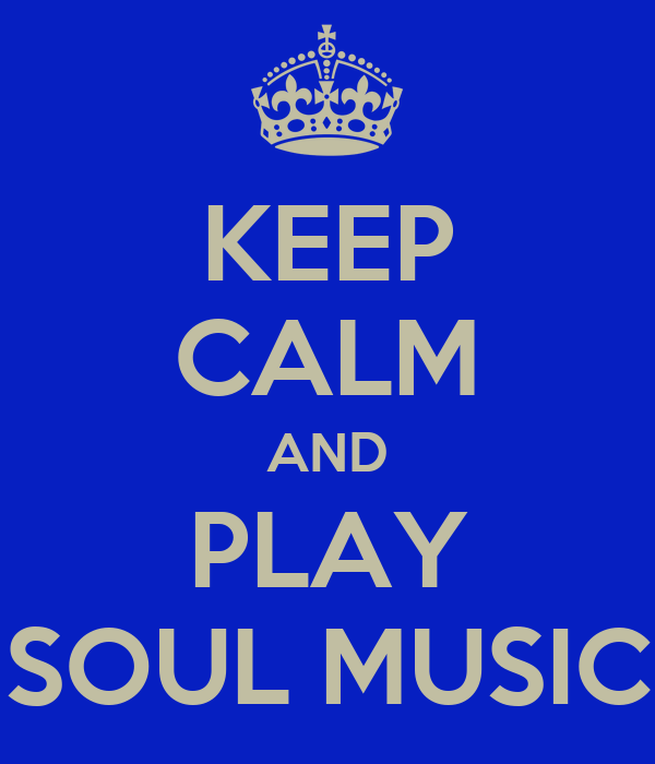 KEEP CALM AND PLAY SOUL MUSIC