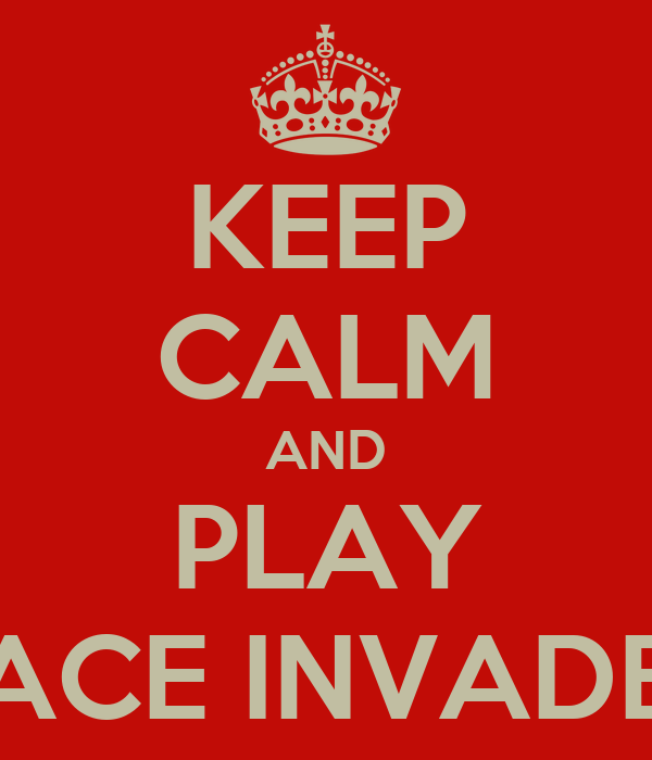 KEEP CALM AND PLAY SPACE INVADERS