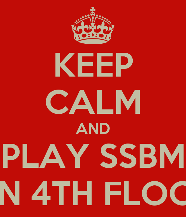 KEEP CALM AND PLAY SSBM ON 4TH FLOOR