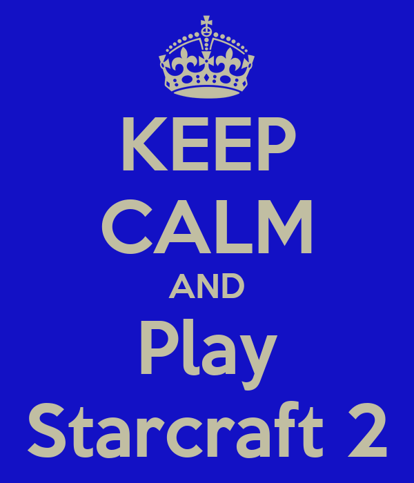 KEEP CALM AND Play Starcraft 2