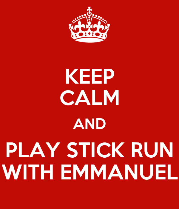 KEEP CALM AND PLAY STICK RUN WITH EMMANUEL