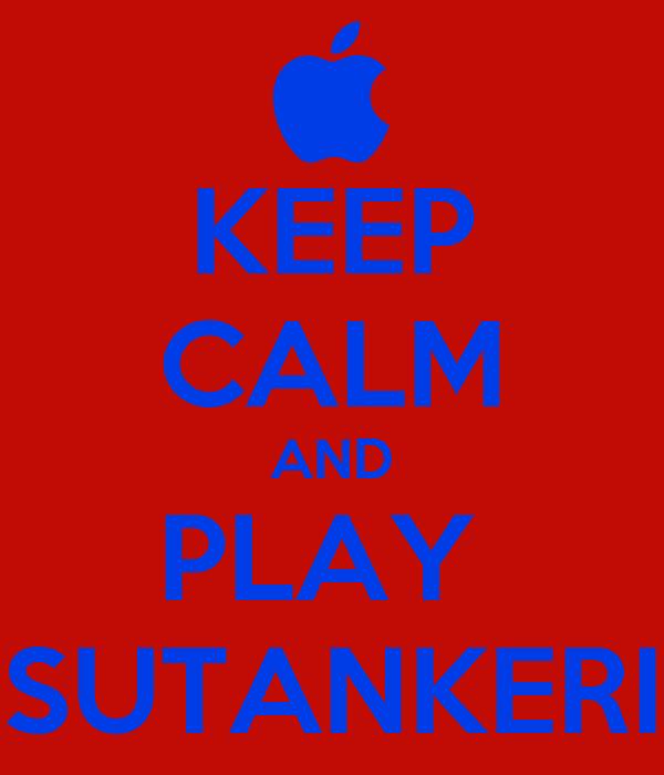 KEEP CALM AND PLAY  SUTANKERI