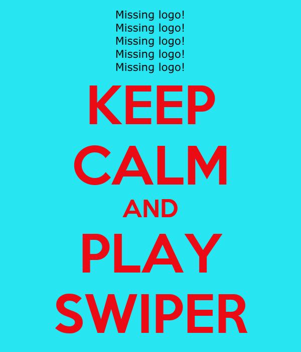 KEEP CALM AND PLAY SWIPER