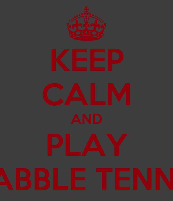 KEEP CALM AND PLAY TABBLE TENNIS