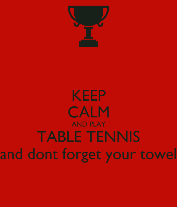 KEEP CALM AND PLAY TABLE TENNIS and dont forget your towel