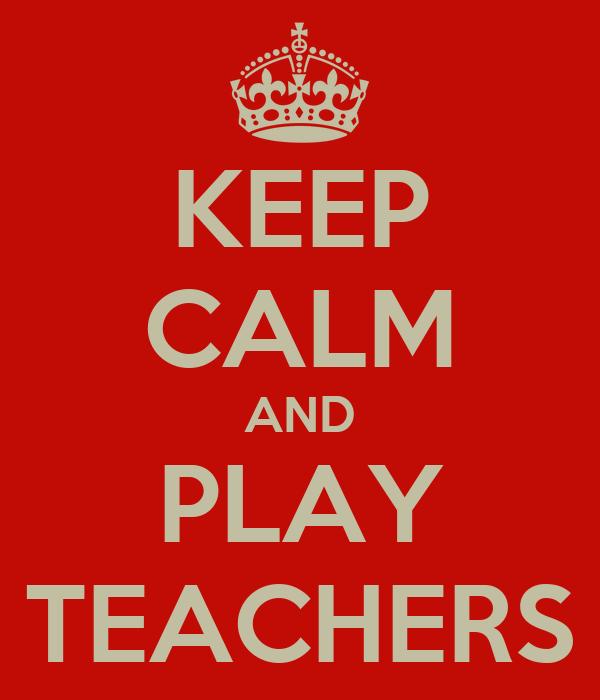 KEEP CALM AND PLAY TEACHERS