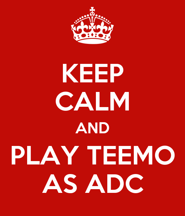 KEEP CALM AND PLAY TEEMO AS ADC