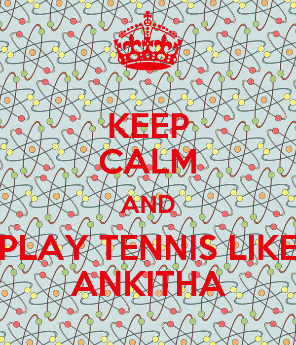 KEEP CALM AND PLAY TENNIS LIKE ANKITHA