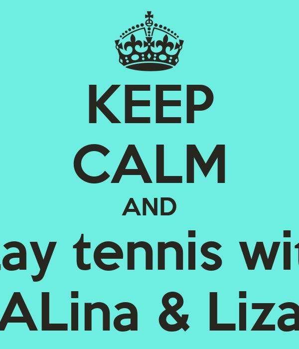 KEEP CALM AND  play tennis with   ALina & Liza
