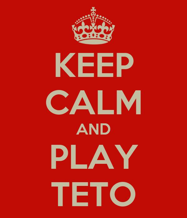 KEEP CALM AND PLAY TETO