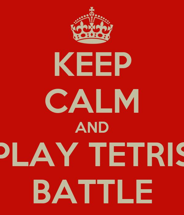 KEEP CALM AND PLAY TETRIS BATTLE