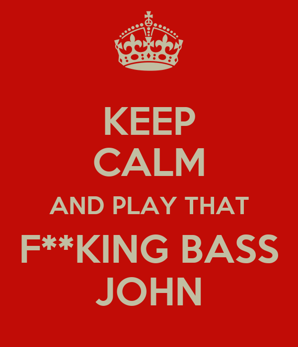 KEEP CALM AND PLAY THAT F**KING BASS JOHN