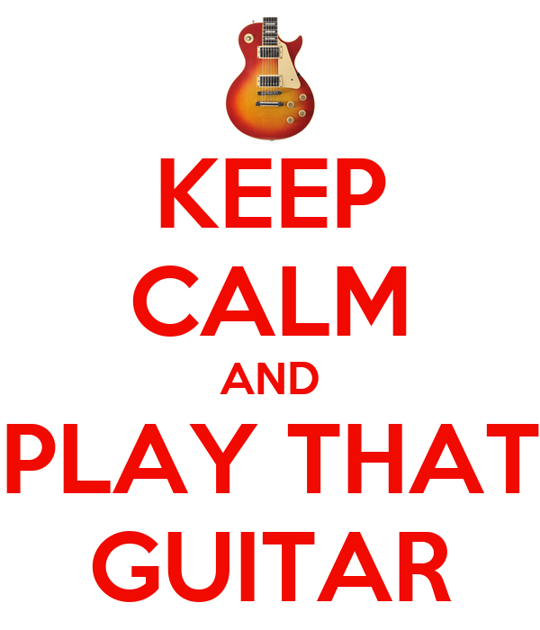 KEEP CALM AND PLAY THAT GUITAR