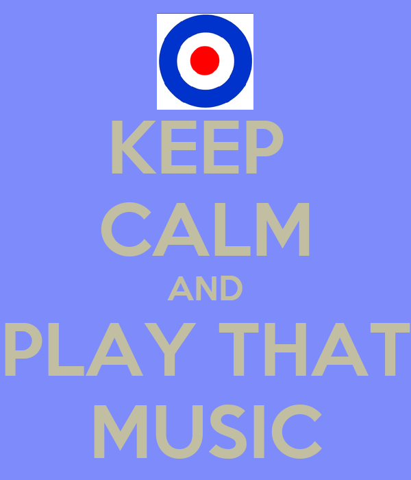 KEEP  CALM AND PLAY THAT MUSIC