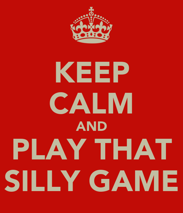 KEEP CALM AND PLAY THAT SILLY GAME