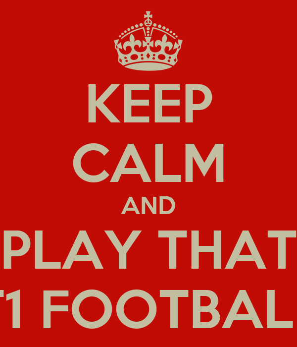 KEEP CALM AND PLAY THAT T1 FOOTBALL