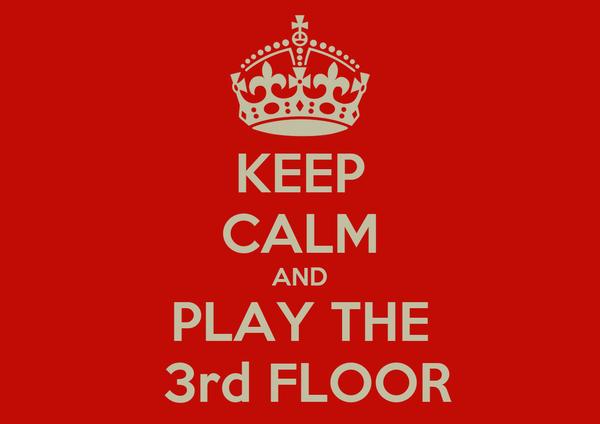 KEEP CALM AND PLAY THE  3rd FLOOR