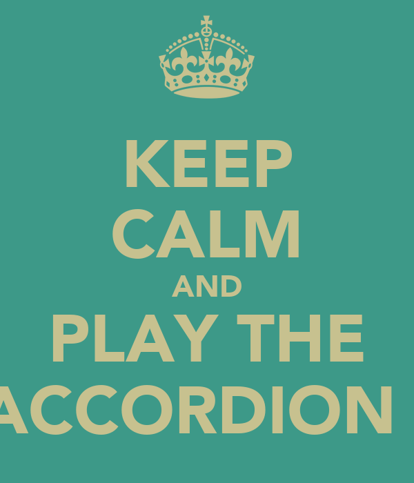 KEEP CALM AND PLAY THE  ACCORDION