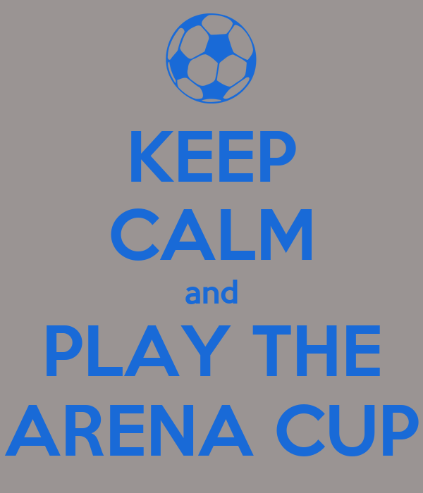 KEEP CALM and PLAY THE ARENA CUP