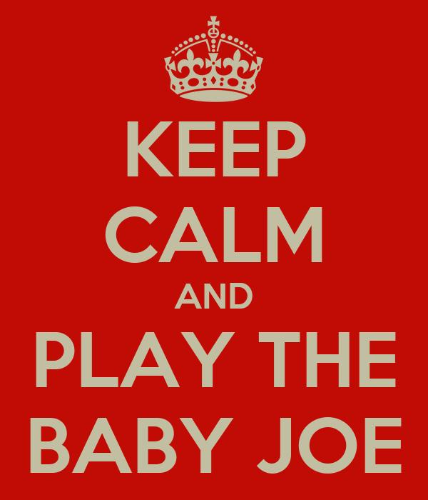 KEEP CALM AND PLAY THE BABY JOE