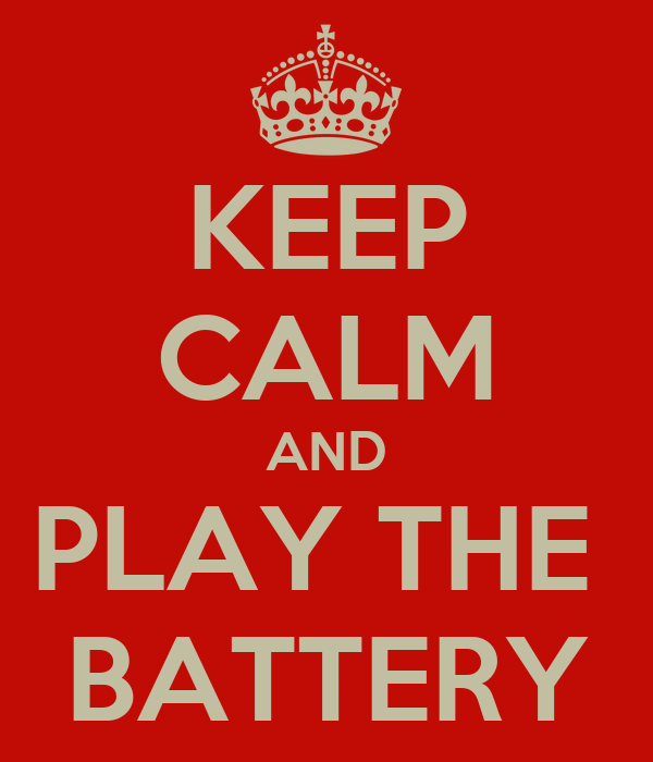 KEEP CALM AND PLAY THE  BATTERY
