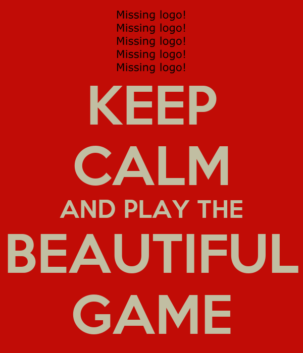 KEEP CALM AND PLAY THE BEAUTIFUL GAME