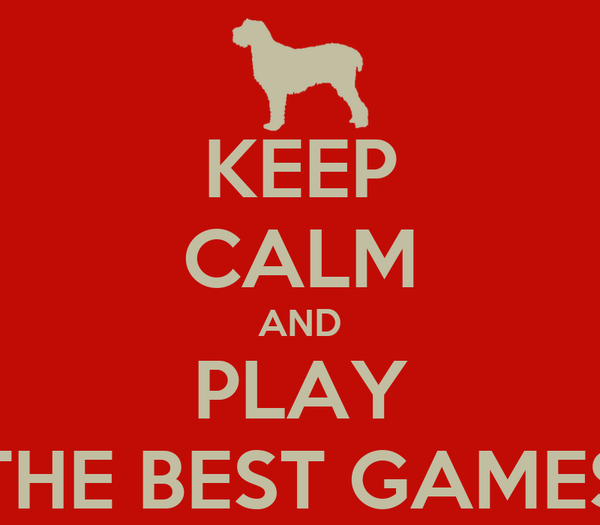 KEEP CALM AND PLAY THE BEST GAMES
