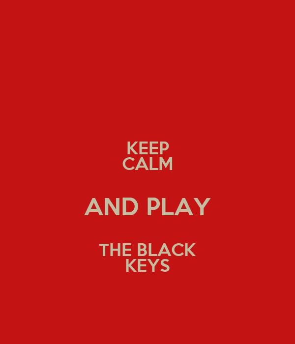 KEEP CALM AND PLAY THE BLACK KEYS