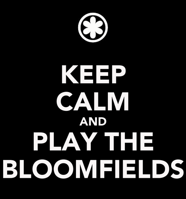 KEEP CALM AND PLAY THE BLOOMFIELDS