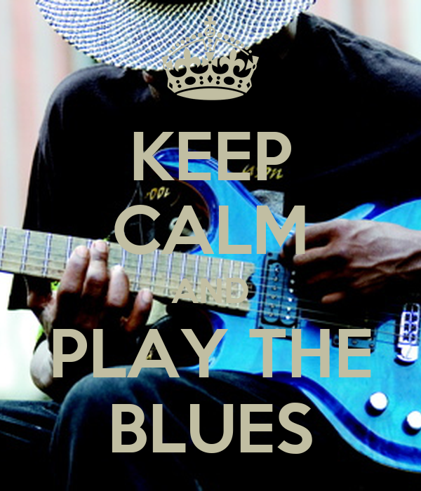KEEP CALM AND PLAY THE BLUES