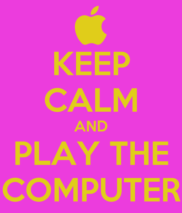 KEEP CALM AND PLAY THE COMPUTER