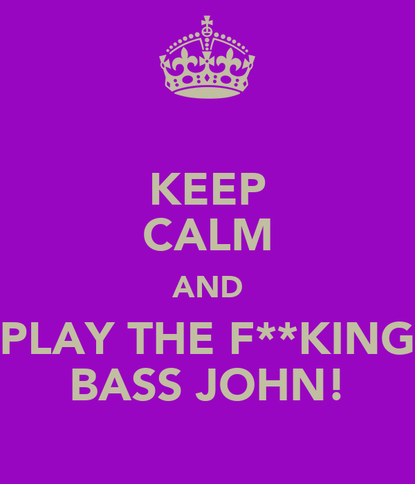 KEEP CALM AND PLAY THE F**KING BASS JOHN!