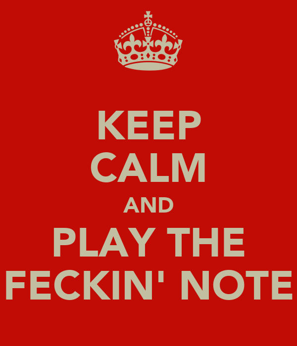 KEEP CALM AND PLAY THE FECKIN' NOTE