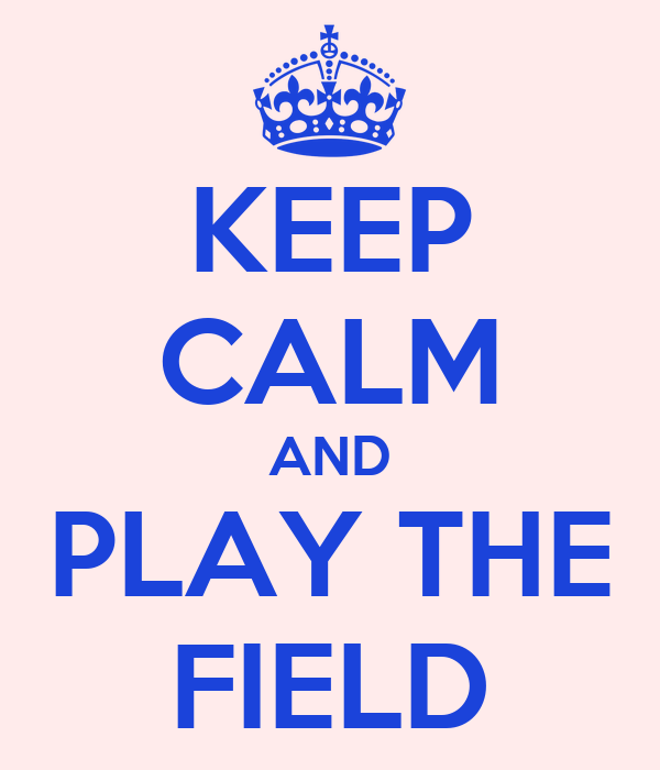 KEEP CALM AND PLAY THE FIELD