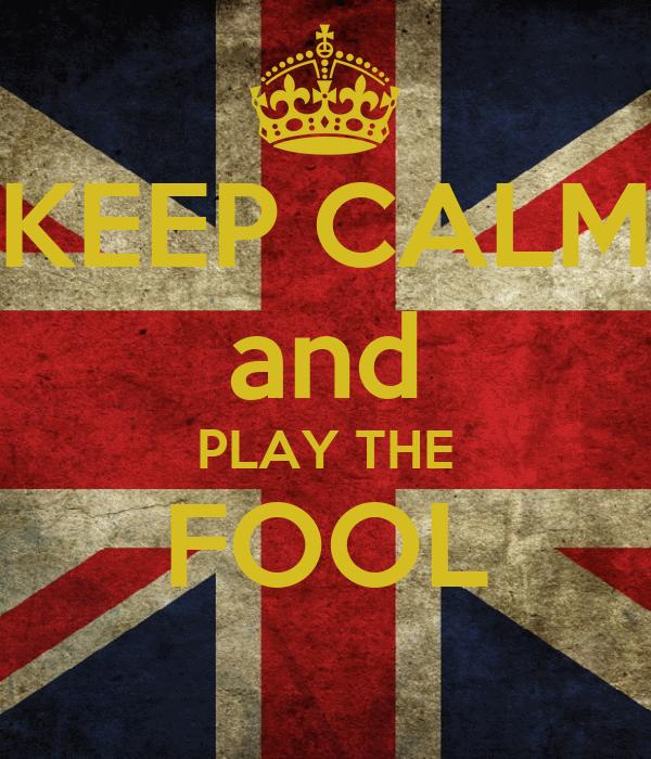 KEEP CALM and PLAY THE FOOL