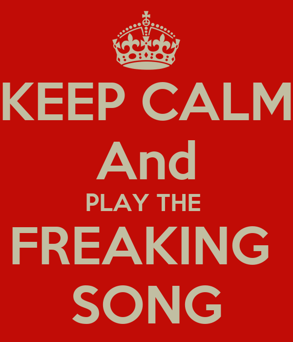 KEEP CALM And PLAY THE  FREAKING  SONG