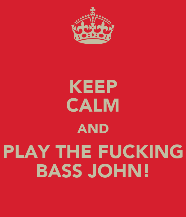 KEEP CALM AND PLAY THE FUCKING BASS JOHN!