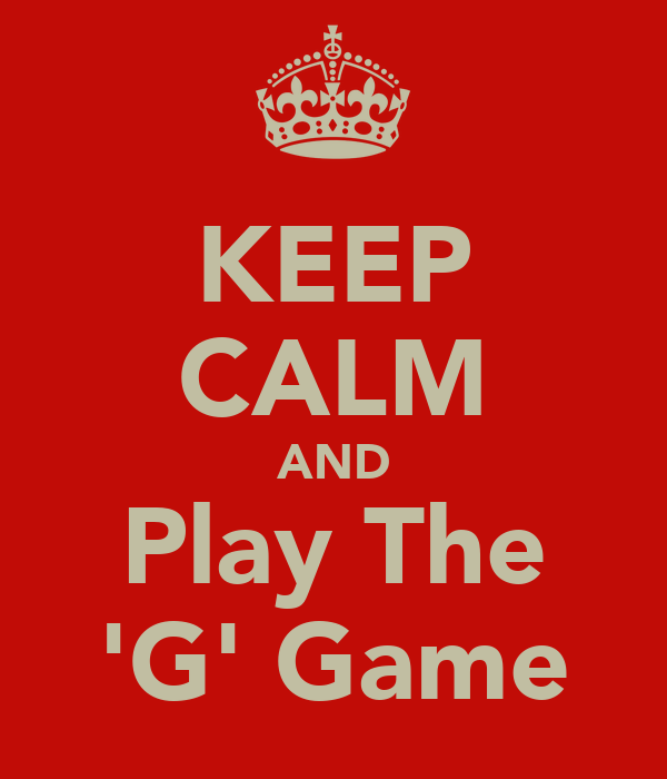 KEEP CALM AND Play The 'G' Game