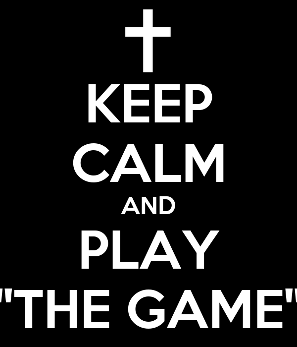 KEEP CALM AND PLAY ''THE GAME''