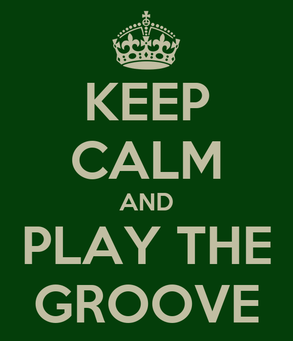KEEP CALM AND PLAY THE GROOVE