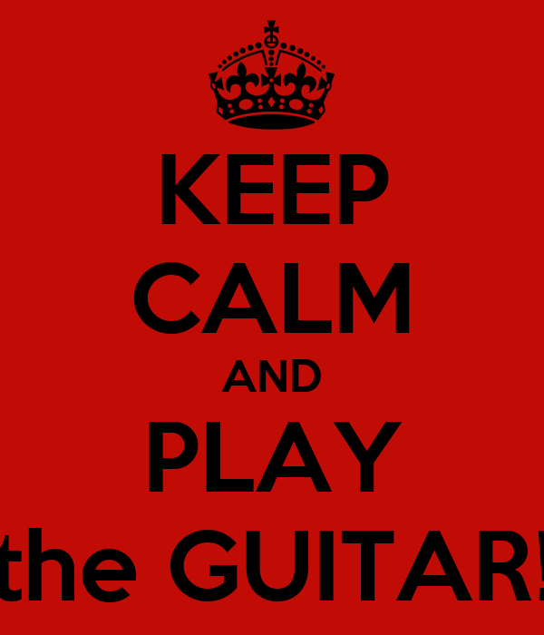 KEEP CALM AND PLAY the GUITAR!