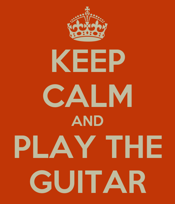 KEEP CALM AND PLAY THE GUITAR